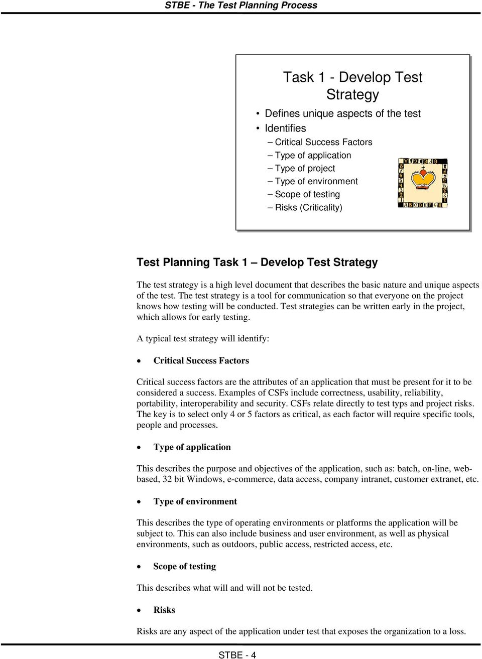The test strategy is a tool for communication so that everyone on the project knows how testing will be conducted. Test strategies can be written early in the project, which allows for early testing.