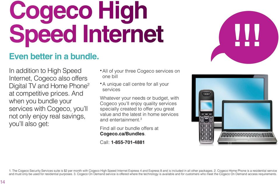 your needs or budget, with Cogeco you ll enjoy quality services specially created to offer you great value and the latest in home services and entertainment. 3 Find all our bundle offers at Cogeco.