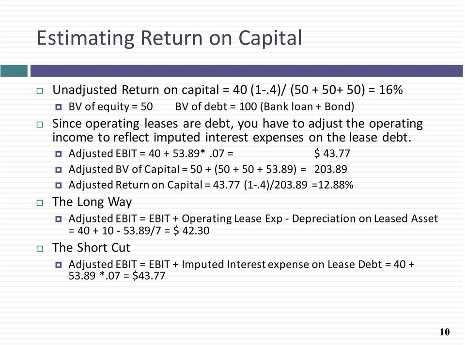 imputed interest expenses on the lease debt. Adjusted EBIT = 40 + 53.89*.07 = $ 43.77 Adjusted BV of Capital = 50 + (50 + 50 + 53.89) = 203.