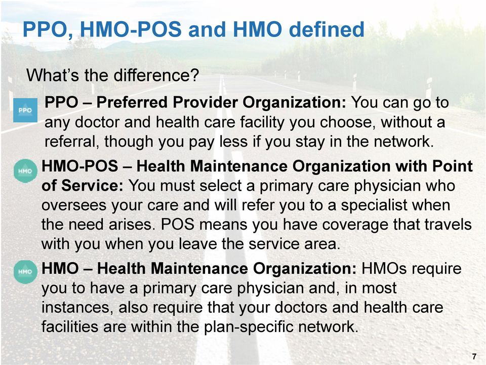 HMO-POS Health Maintenance Organization with Point of Service: You must select a primary care physician who oversees your care and will refer you to a specialist when the