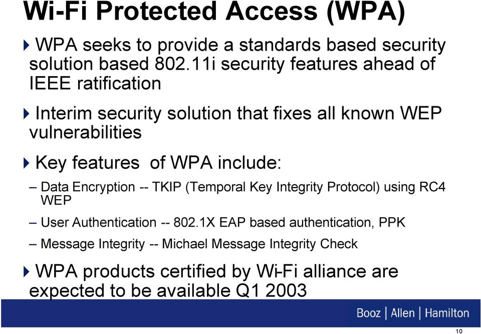 features of WPA include: Data Encryption -- TKIP (Temporal Key Integrity Protocol) using RC4 WEP User Authentication -- 802.