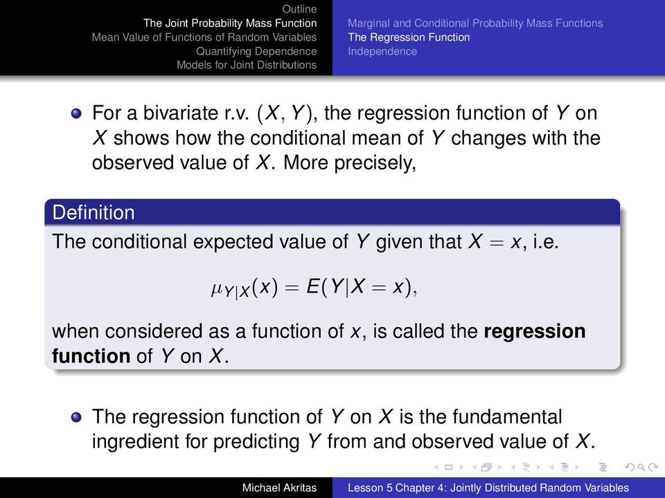 More precisely, Definition The conditional expected value of Y given that X = x, i.e. µ Y X (x) = E(Y X = x), when considered as a function of x, is called the regression function of Y on X.