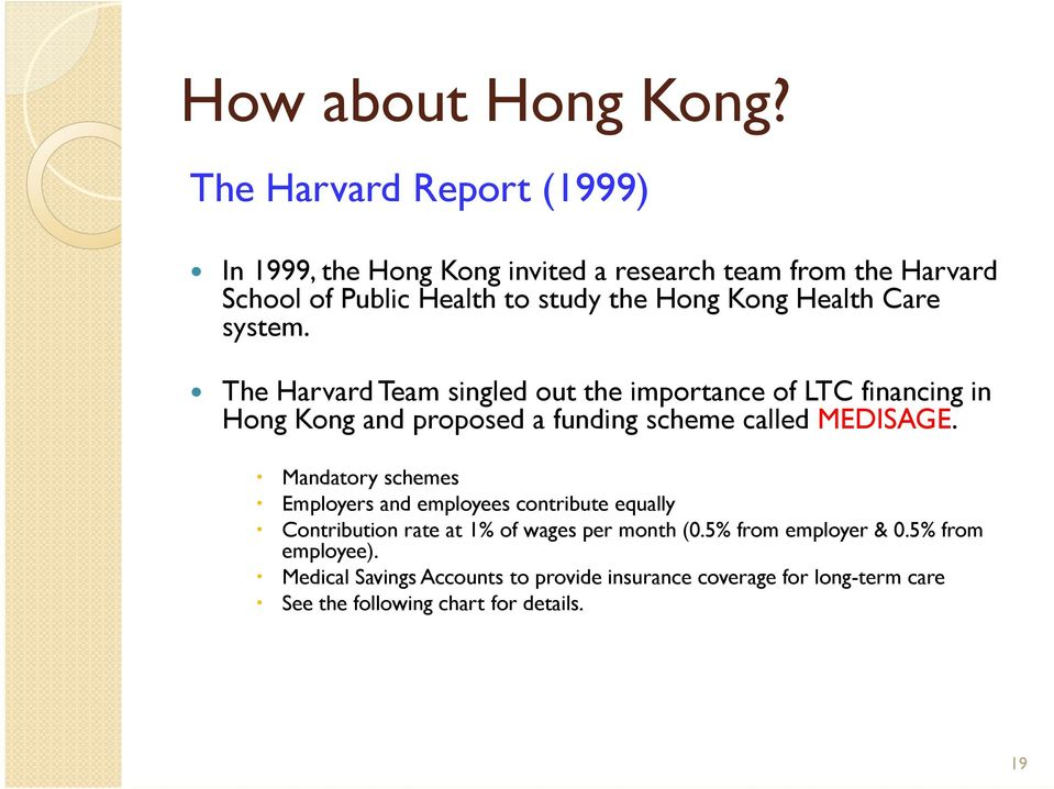 Health Care system. The Harvard Team singled out the importance of LTC financing in Hong Kong and proposed a funding scheme called MEDISAGE.