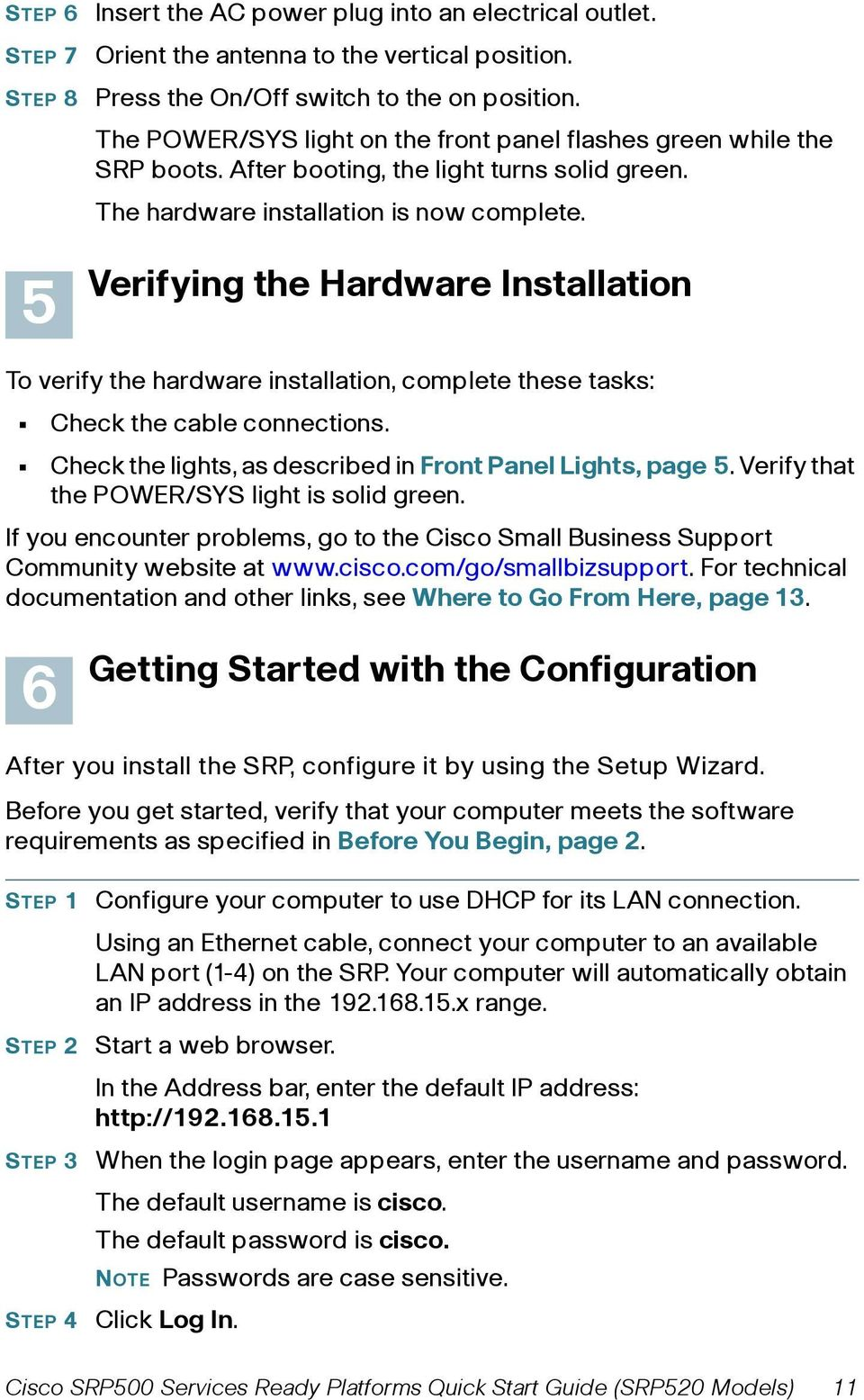 Verifying the Hardware Installation To verify the hardware installation, complete these tasks: Check the cable connections. Check the lights, as described in Front Panel Lights, page 5.