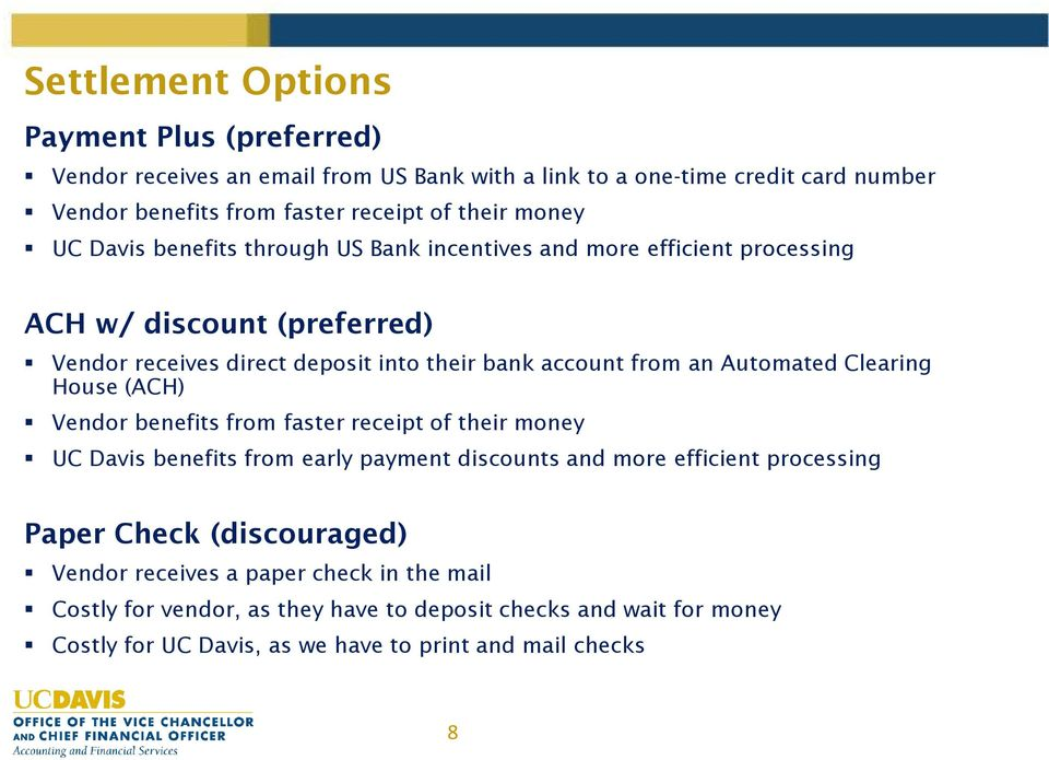 Automated Clearing House (ACH) Vendor benefits from faster receipt of their money UC Davis benefits from early payment discounts and more efficient processing Paper Check