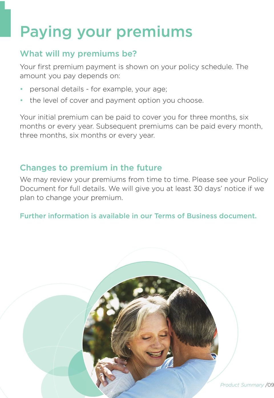 Your initial premium can be paid to cover you for three months, six months or every year. Subsequent premiums can be paid every month, three months, six months or every year.
