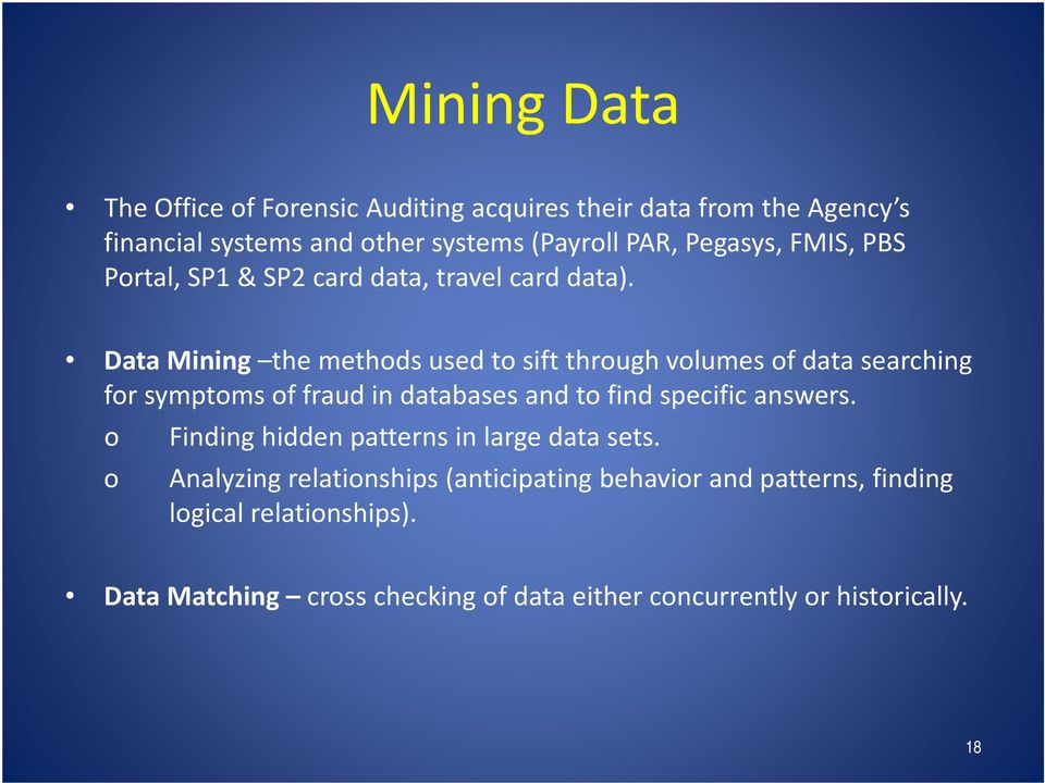 Data Mining the methods used to sift through volumes of data searching for symptoms of fraud in databases and to find specific answers.