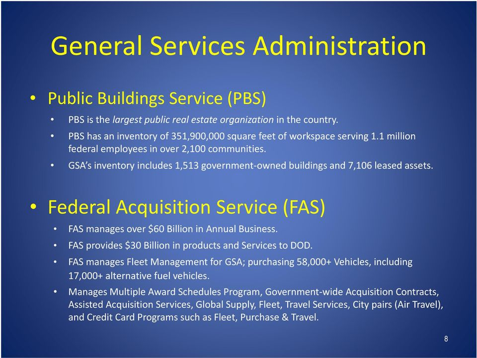 GSA s inventory includes 1,513 government owned buildings and 7,106 leased assets. Federal Acquisition Service (FAS) FAS manages over $60 Billion in Annual Business.