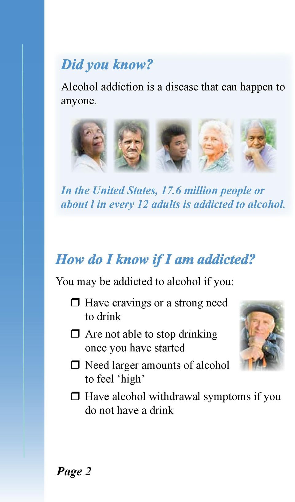 You may be addicted to alcohol if you: Have cravings or a strong need to drink Are not able to stop drinking