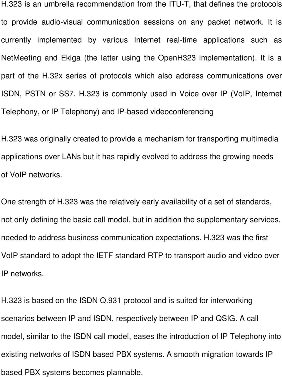 32x series of protocols which also address communications over ISDN, PSTN or SS7. H.323 is commonly used in Voice over IP (VoIP, Internet Telephony, or IP Telephony) and IP-based videoconferencing H.