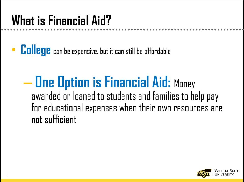 One Option is Financial Aid: Money awarded or loaned to