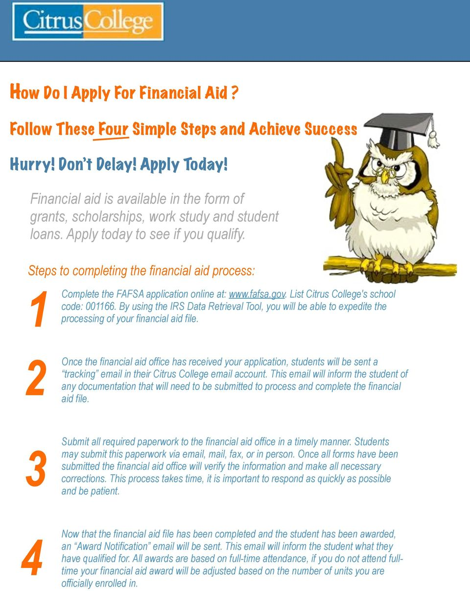 Steps to completing the financial aid process: 1 Complete the FAFSA application online at: www.fafsa.gov. List Citrus College's school code: 001166.