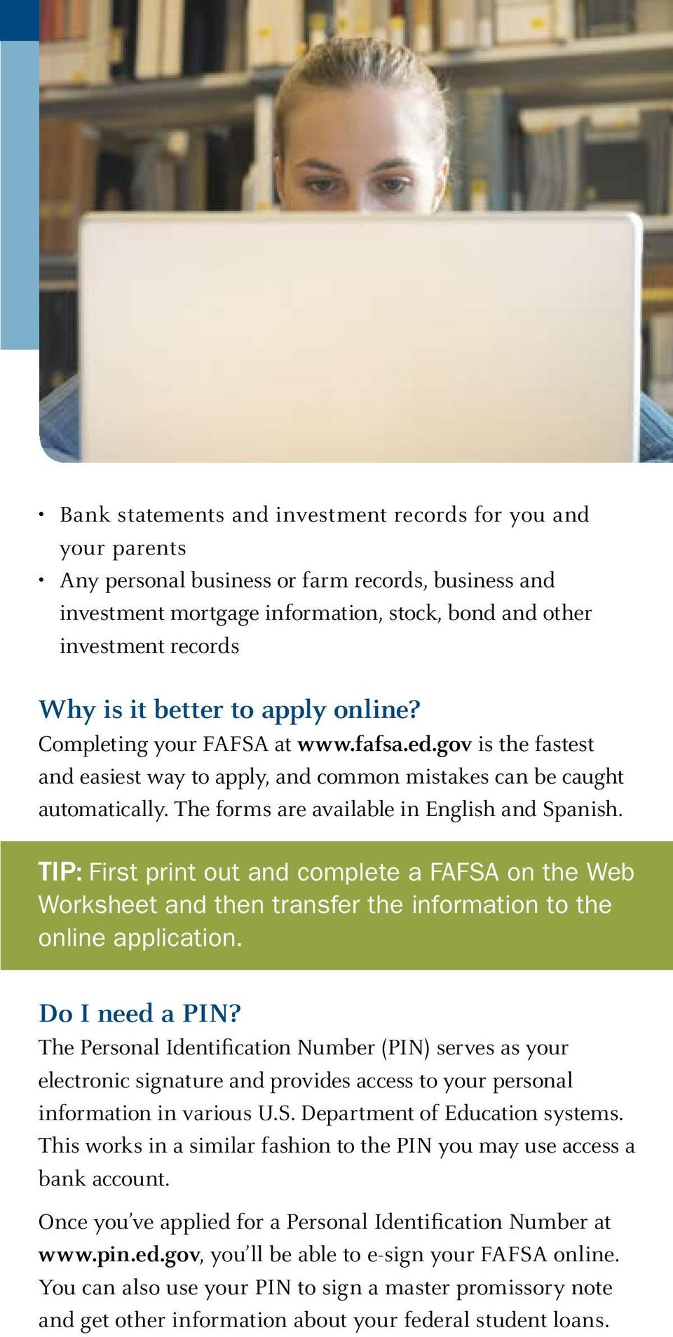 The forms are available in English and Spanish. TIP: First print out and complete a FAFSA on the Web Worksheet and then transfer the information to the online application. Do I need a PIN?