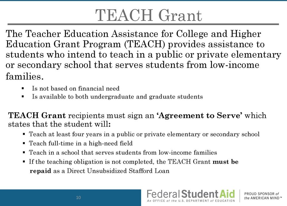Is not based on financial need Is available to both undergraduate and graduate students TEACH Grant recipients must sign an Agreement to Serve which states that the student will: