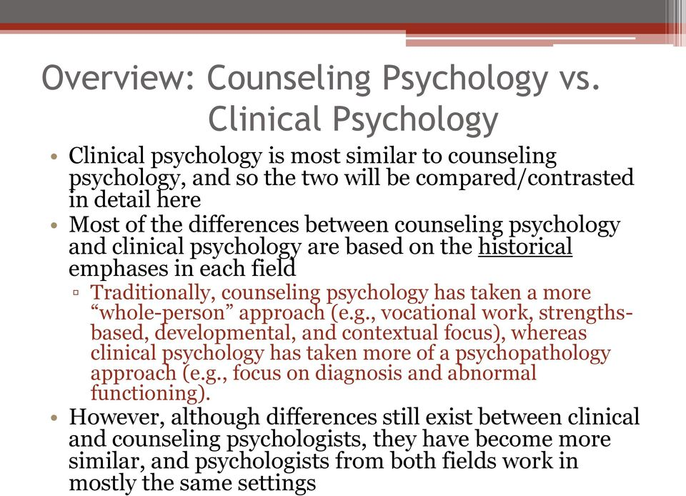 psychology and clinical psychology are based on the historical emphases in each field Traditionally, counseling psychology has taken a more whole-person approach (e.g., vocational work, strengthsbased, developmental, and contextual focus), whereas clinical psychology has taken more of a psychopathology approach (e.