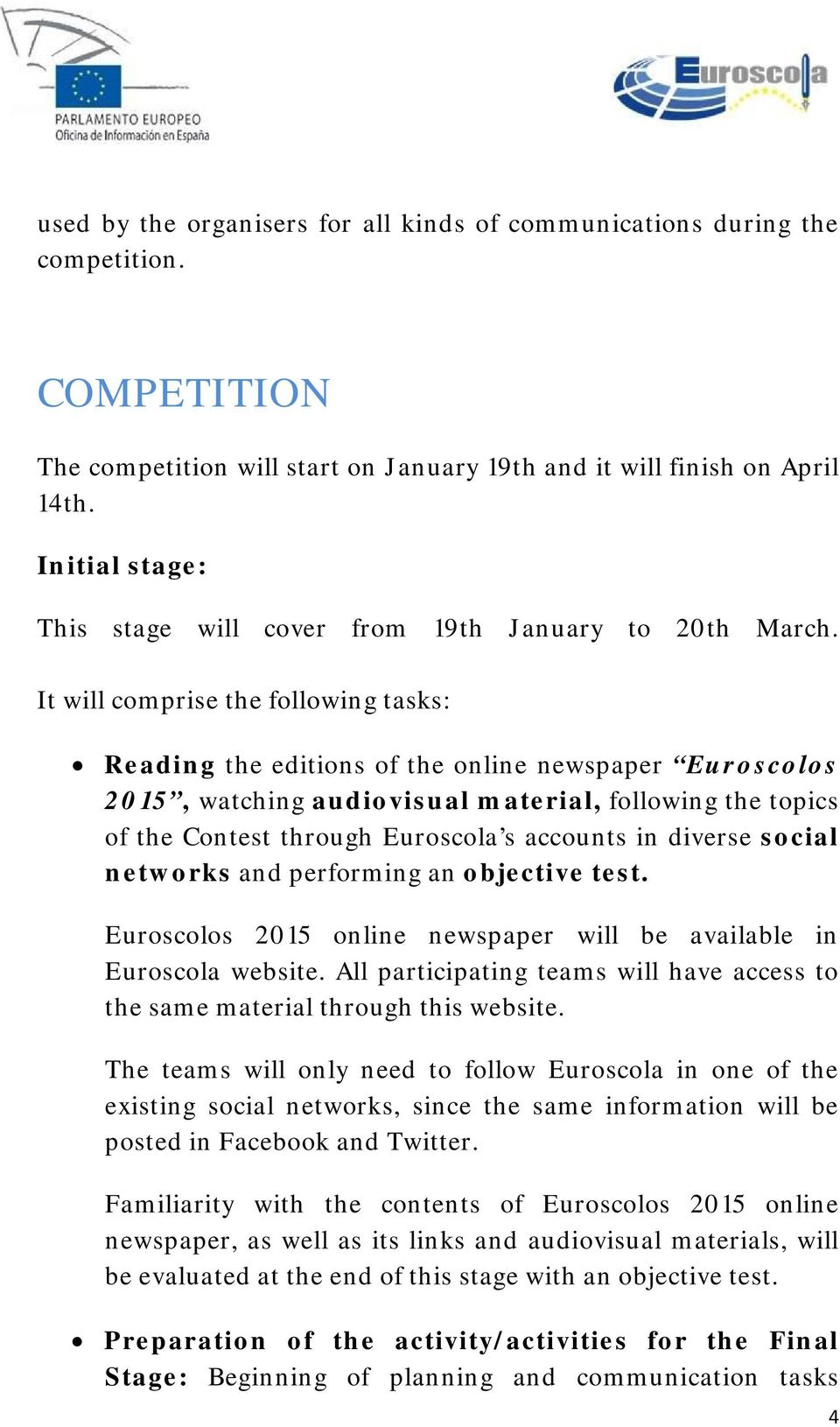 It will comprise the following tasks: Reading the editions of the online newspaper Euroscolos 2015, watching audiovisual material, following the topics of the Contest through Euroscola s accounts in