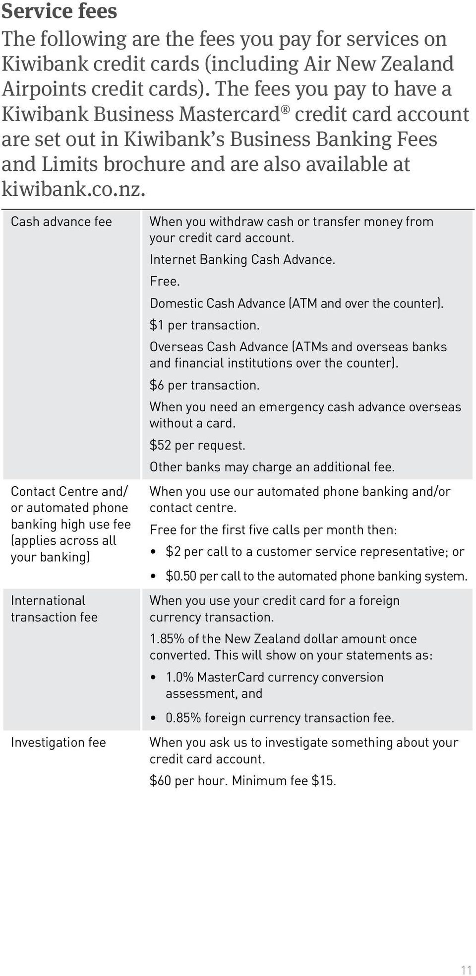 Cash advance fee Contact Centre and/ or automated phone banking high use fee (applies across all your banking) International transaction fee Investigation fee When you withdraw cash or transfer money