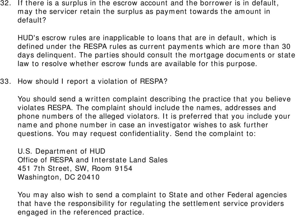 The parties should consult the mortgage documents or state law to resolve whether escrow funds are available for this purpose. 33. How should I report a violation of RESPA?