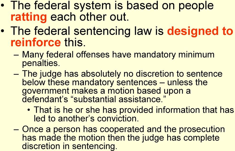 The judge has absolutely no discretion to sentence below these mandatory sentences unless the government makes a motion based upon a