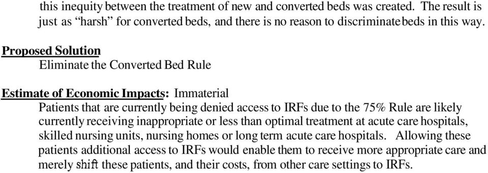 Proposed Solution Eliminate the Converted Bed Rule Estimate of Economic Impacts: Immaterial Patients that are currently being denied access to IRFs due to the 75% Rule are