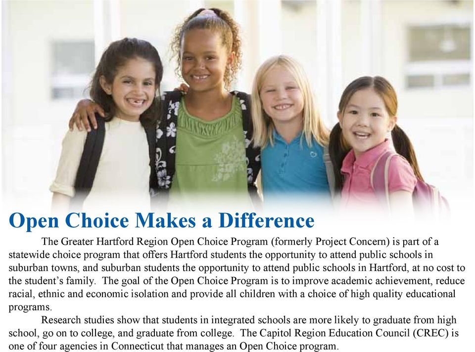 The goal of the Open Choice Program is to improve academic achievement, reduce racial, ethnic and economic isolation and provide all children with a choice of high quality educational programs.