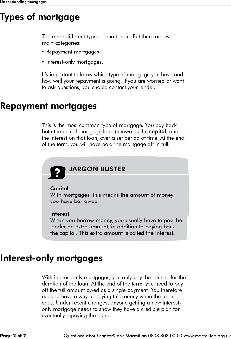 Repayment mortgages This is the most common type of mortgage. You pay back both the actual mortgage loan (known as the capital) and the interest on that loan, over a set period of time.