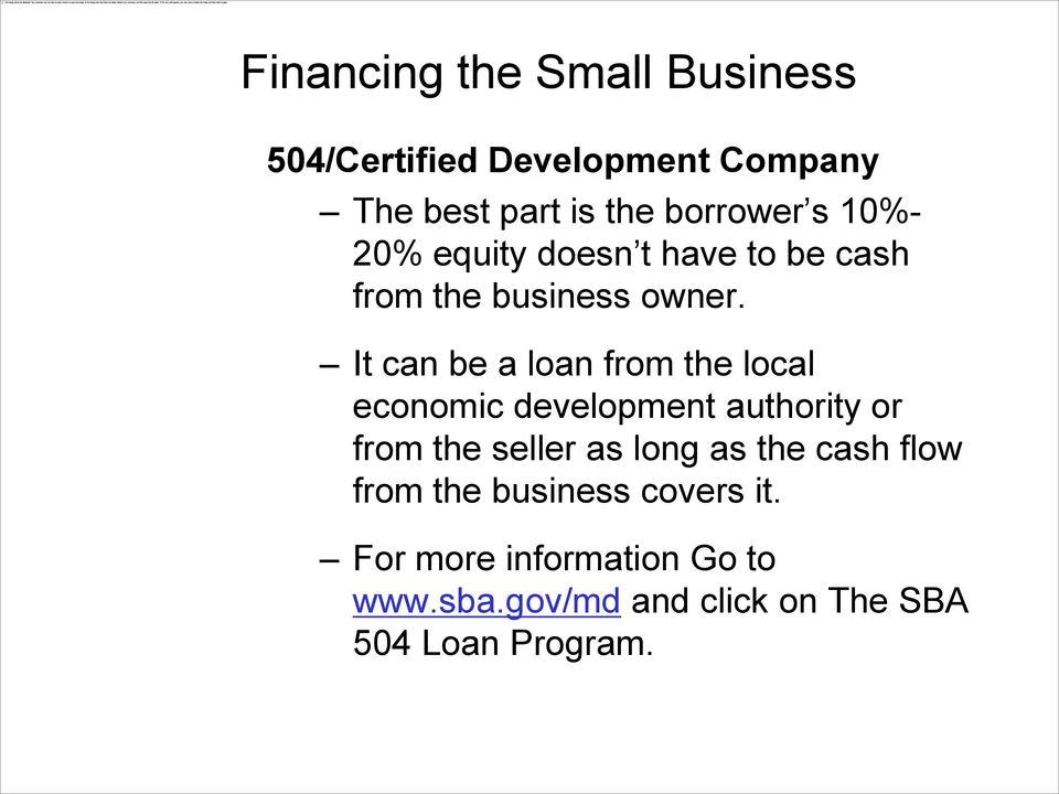 It can be a loan from the local economic development authority or from the seller as
