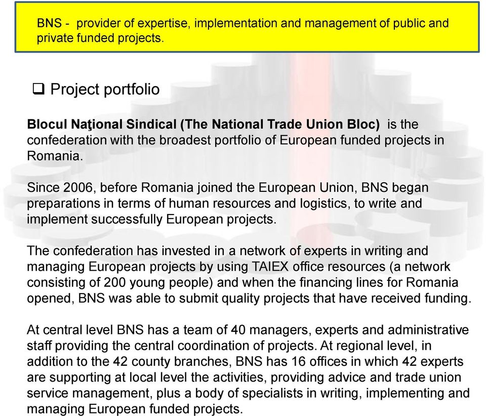 Since 2006, before Romania joined the European Union, BNS began preparations in terms of human resources and logistics, to write and implement successfully European projects.