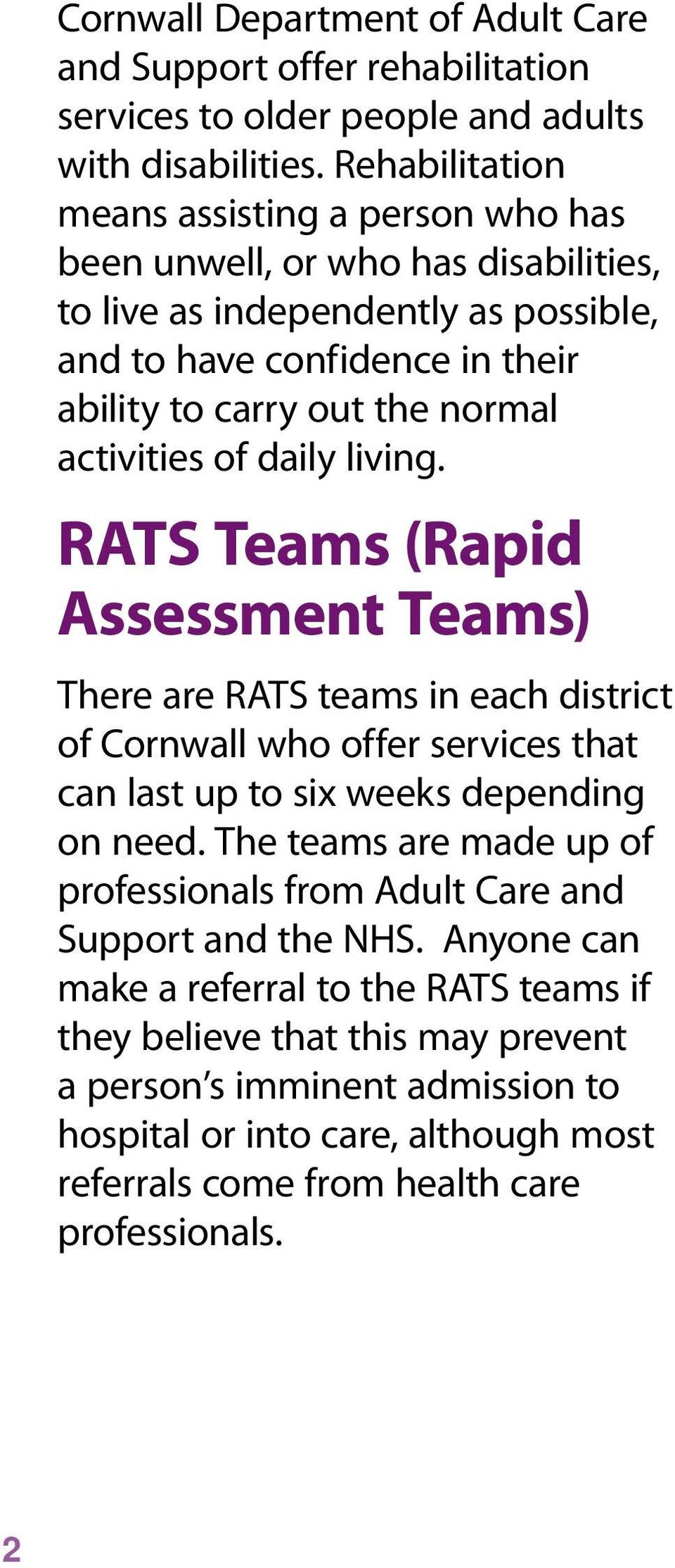 activities of daily living. RATS Teams (Rapid Assessment Teams) There are RATS teams in each district of Cornwall who offer services that can last up to six weeks depending on need.