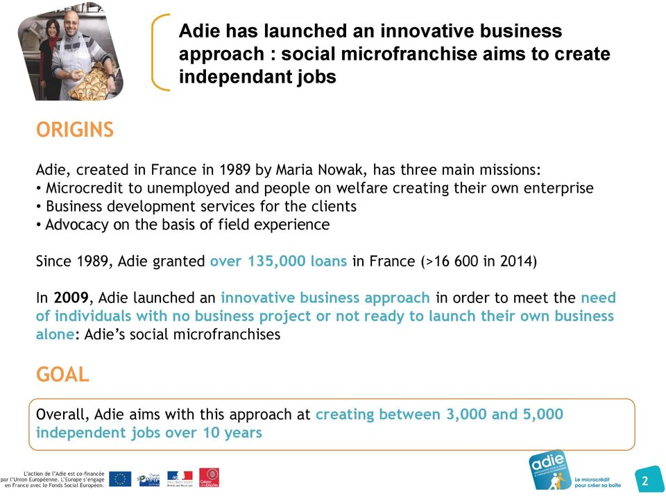 1989, Adie granted over 135,000 loans in France (>16 600 in 2014) In 2009, Adie launched an innovative business approach in order to meet the need of individuals with no business
