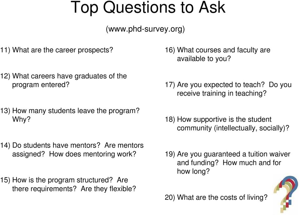 Are there requirements? Are they flexible? 16) What courses and faculty are available to you? 17) Are you expected to teach?