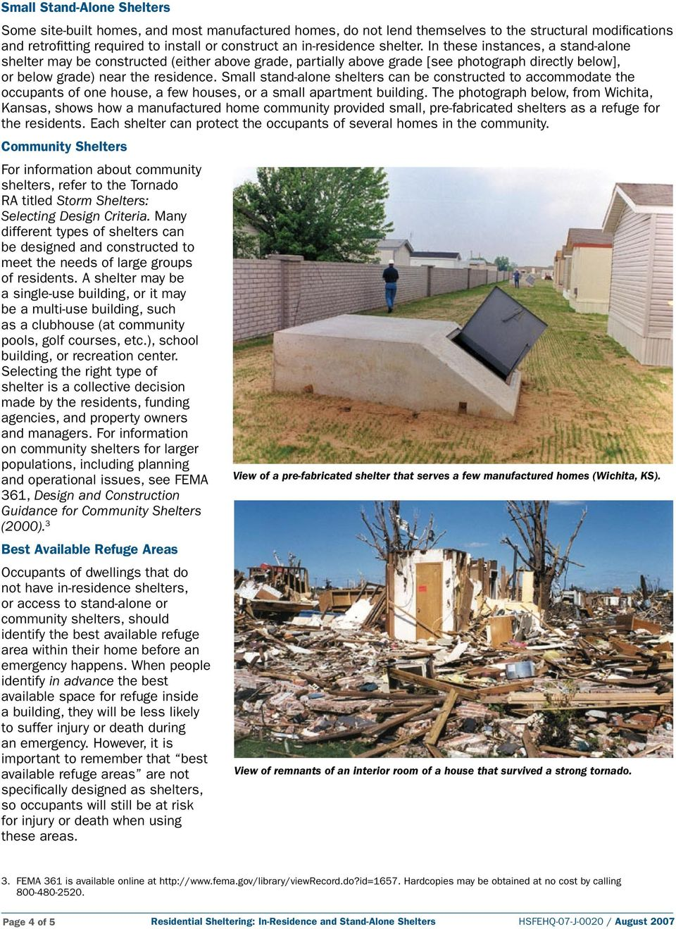 Small stand-alone shelters can be constructed to accommodate the occupants of one house, a few houses, or a small apartment building.