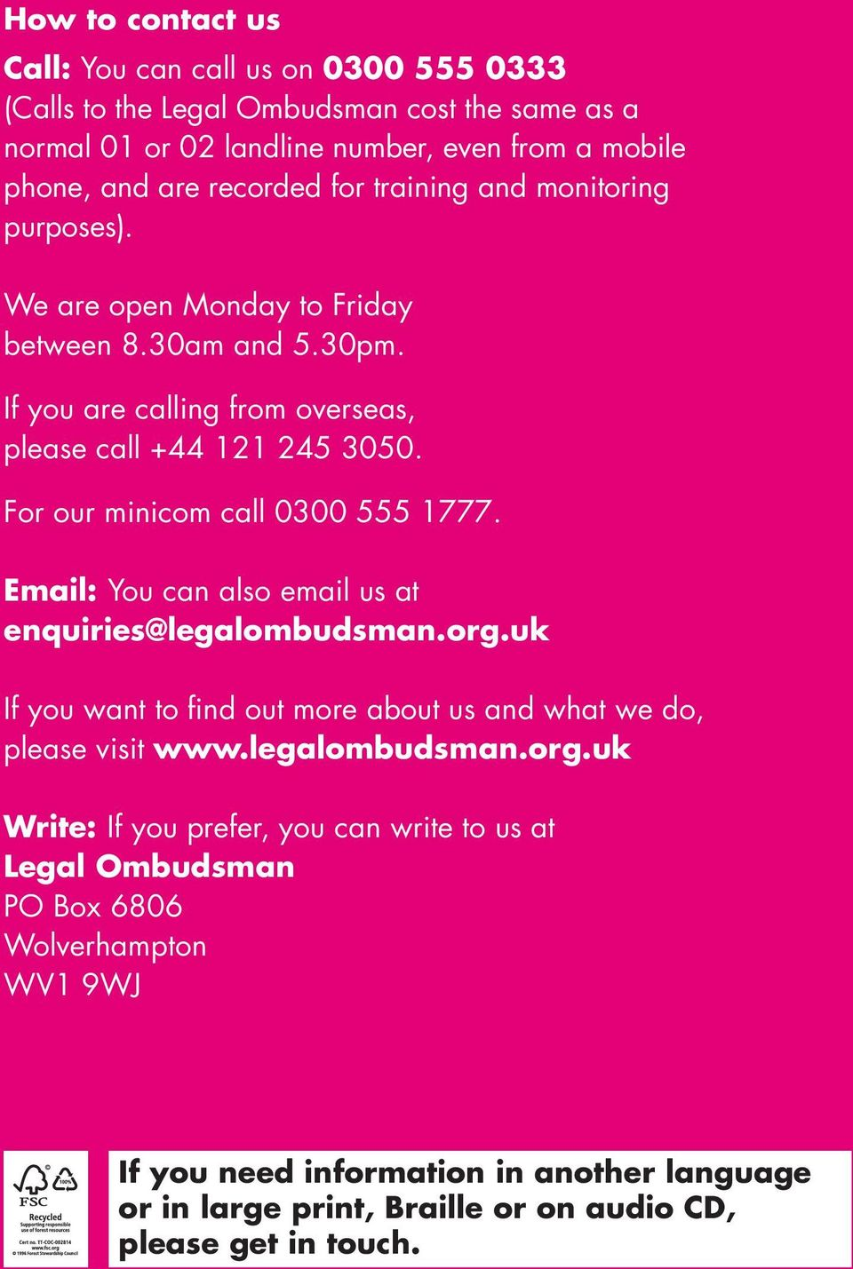 For our minicom call 0300 555 1777. Email: You can also email us at enquiries@legalombudsman.org.uk If you want to find out more about us and what we do, please visit www.