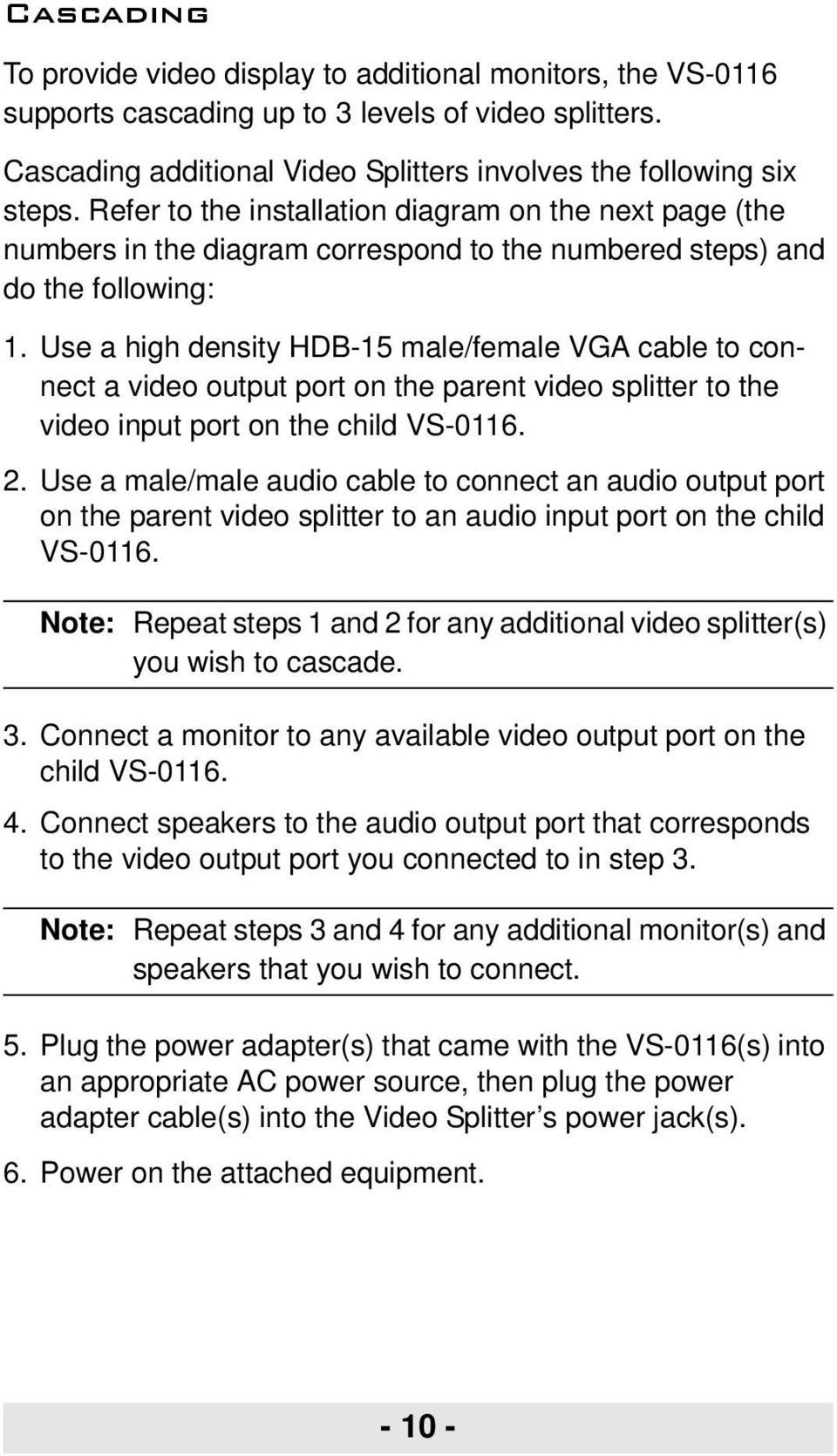 Use a high density HDB-15 male/female VGA cable to connect a video output port on the parent video splitter to the video input port on the child VS-0116. 2.