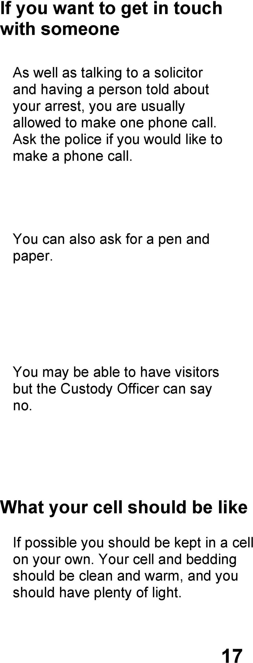 You can also ask for a pen and paper. You may be able to have visitors but the Custody Officer can say no.