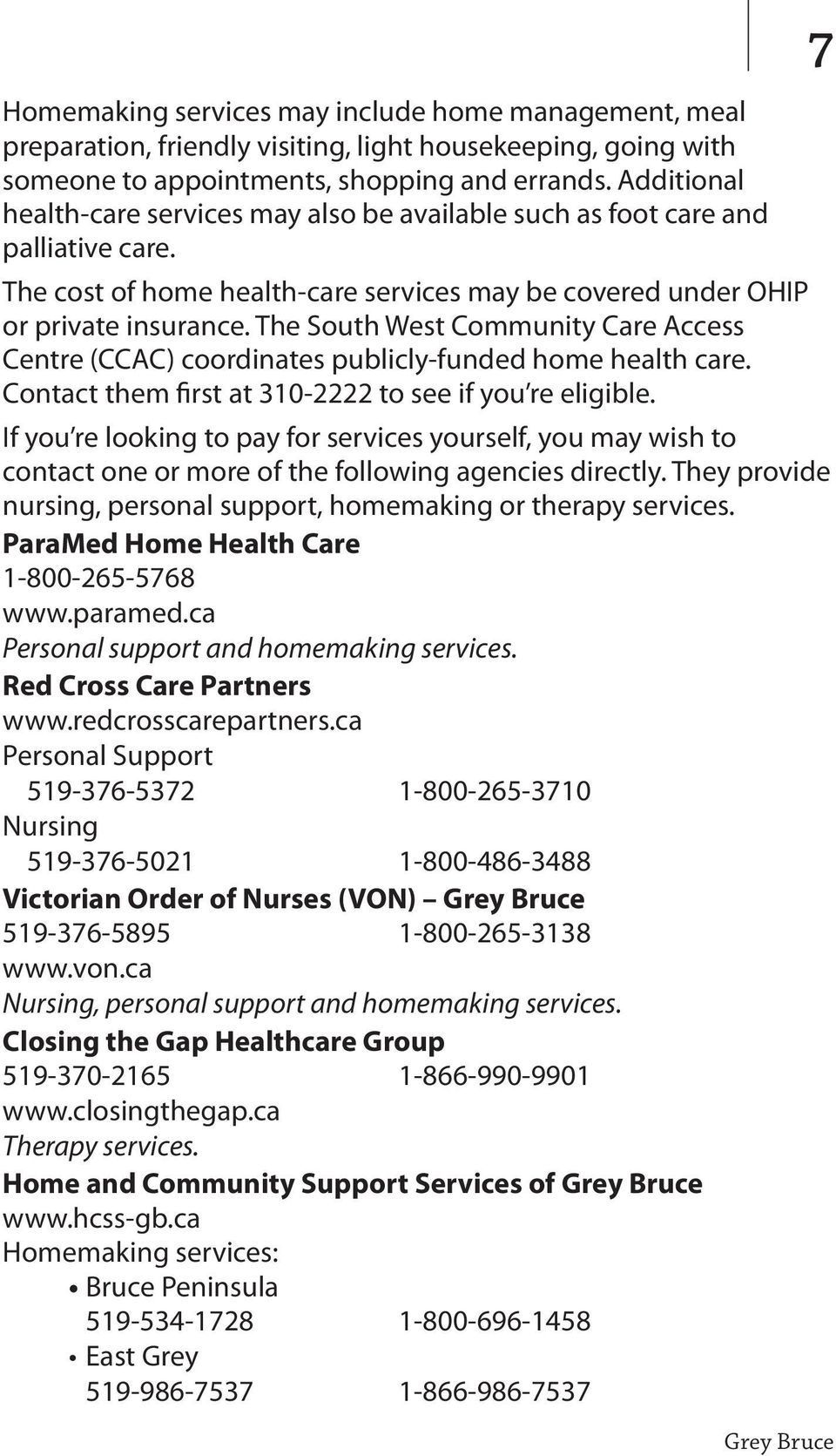 The South West Community Care Access Centre (CCAC) coordinates publicly-funded home health care. Contact them first at 310-2222 to see if you re eligible.