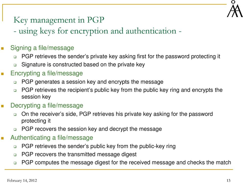 session key Decrypting a file/message On the receiver s side, PGP retrieves his private key asking for the password protecting it PGP recovers the session key and decrypt the message Authenticating a