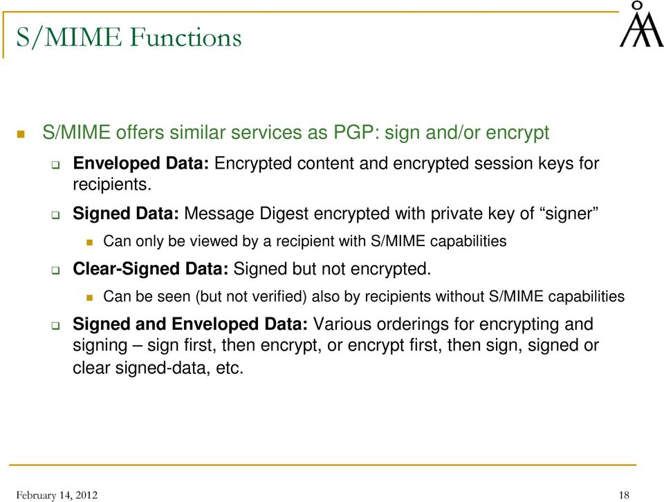 Signed Data: Message Digest encrypted with private key of signer Can only be viewed by a recipient with S/MIME capabilities Clear-Signed Data: