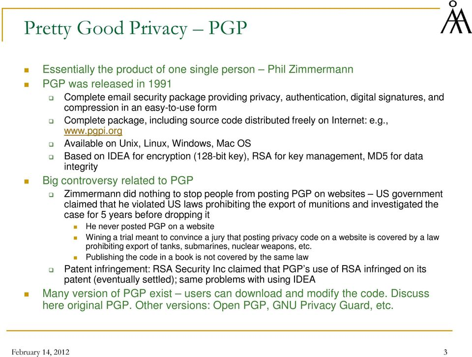 org Available on Unix, Linux, Windows, Mac OS Based on IDEA for encryption (128-bit key), RSA for key management, MD5 for data integrity Big controversy related to PGP Zimmermann did nothing to stop