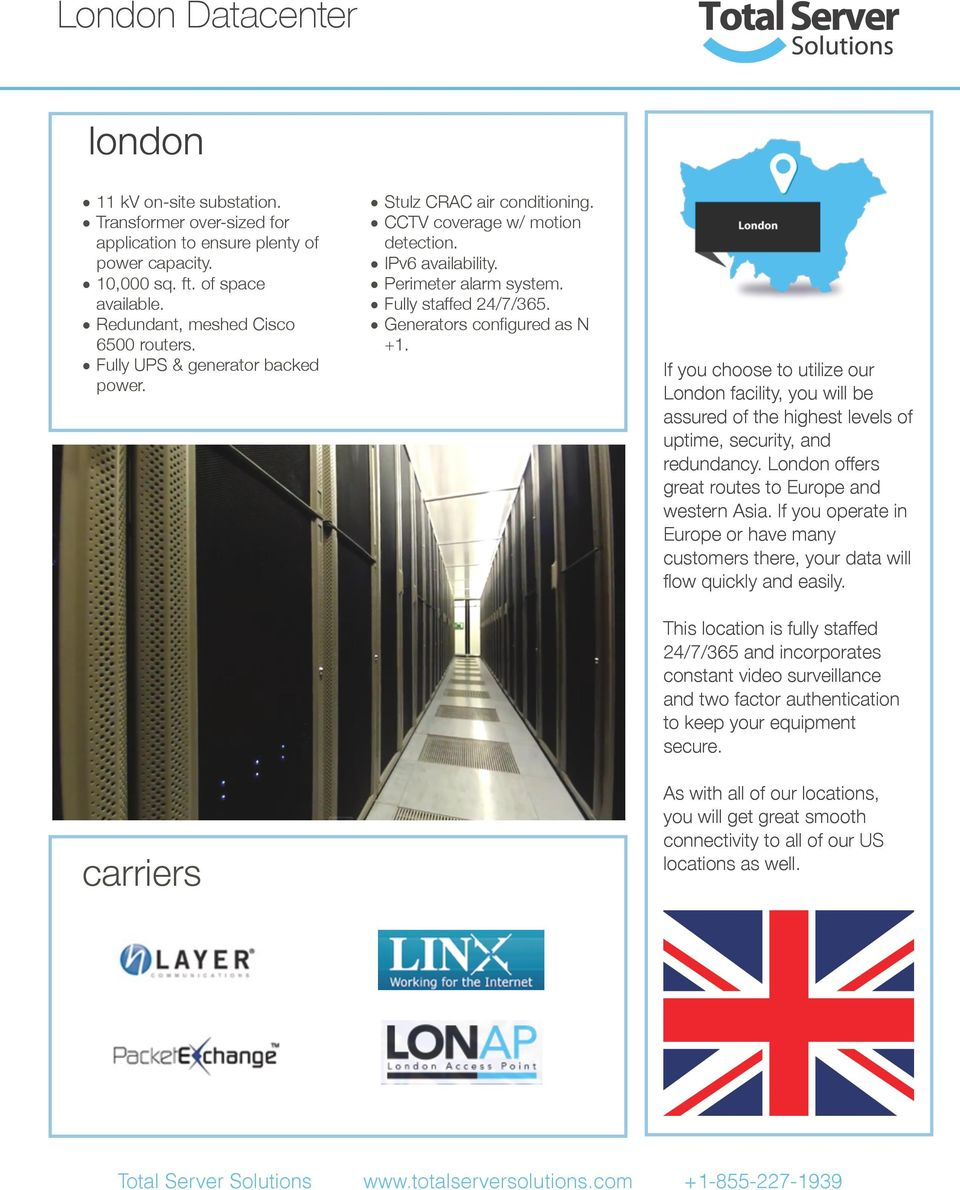 If you choose to utilize our London facility, you will be assured of the highest levels of uptime, security, and redundancy. London offers great routes to Europe and western Asia.