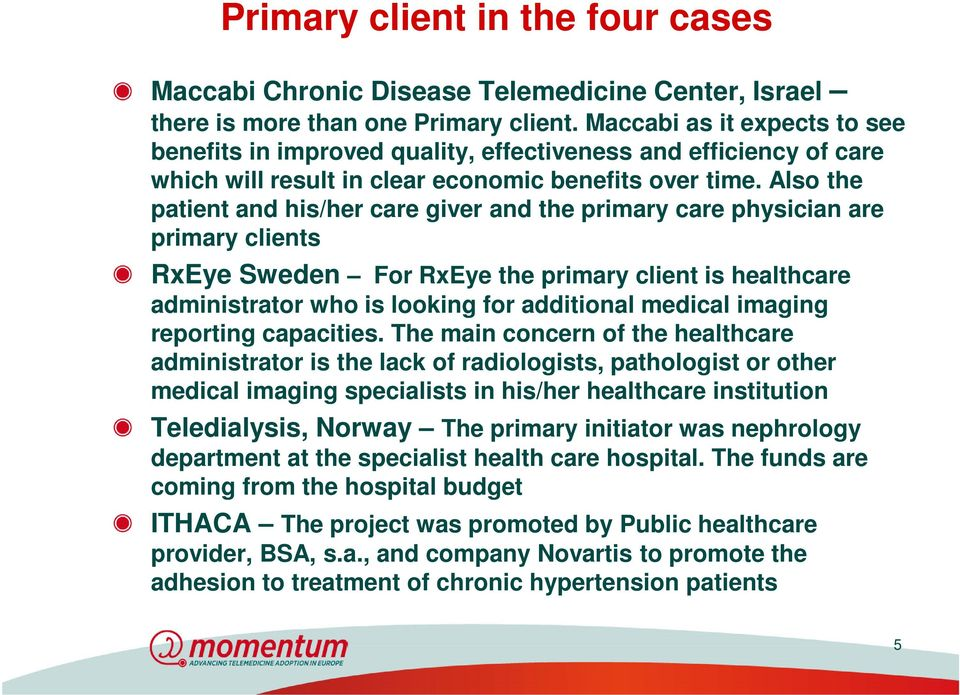 Also the patient and his/her care giver and the primary care physician are primary clients RxEye Sweden For RxEye the primary client is healthcare administrator who is looking for additional medical