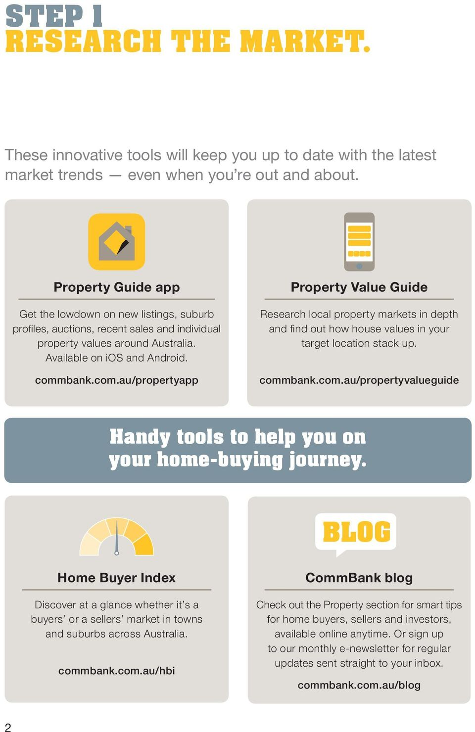 bank.com.au/propertyapp Property Value Guide Research local property markets in depth and find out how house values in your target location stack up. commbank.com.au/propertyvalueguide Handy tools to help you on your home-buying journey.