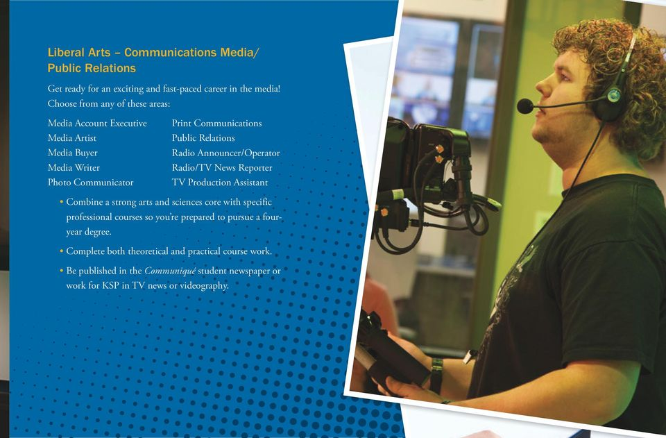 Radio Announcer/Operator Radio/TV News Reporter TV Production Assistant Combine a strong arts and sciences core with specific professional courses so