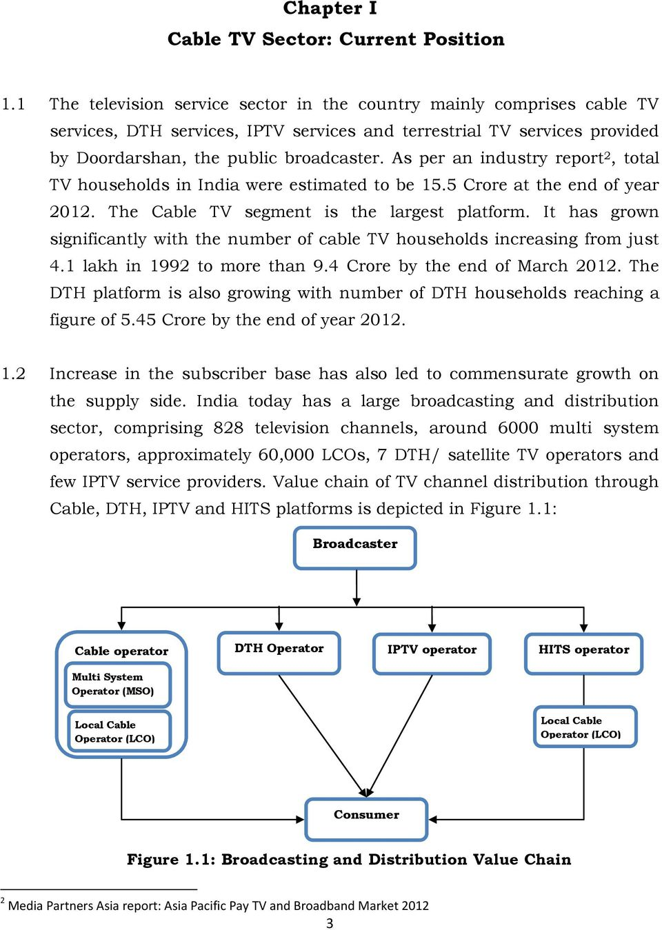 As per an industry report 2, total TV households in India were estimated to be 15.5 Crore at the end of year 2012. The Cable TV segment is the largest platform.