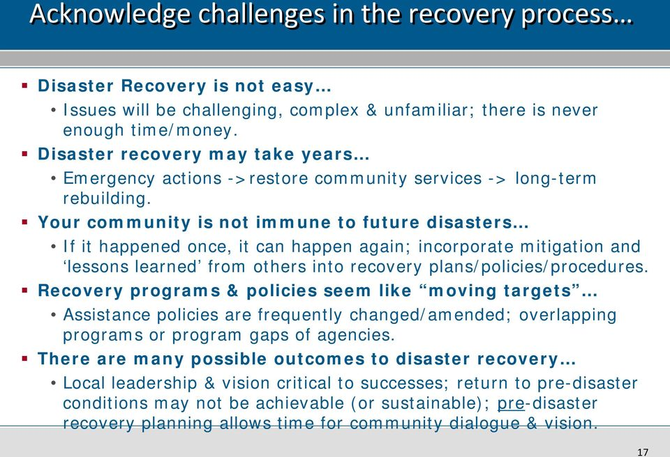 Your community is not immune to future disasters If it happened once, it can happen again; incorporate mitigation and lessons learned from others into recovery plans/policies/procedures.
