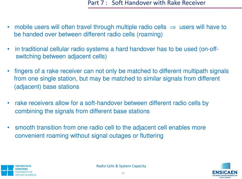 signals from one single station, but may be matched to similar signals from different (adjacent) base stations rake receivers allow for a soft-handover between different radio cells