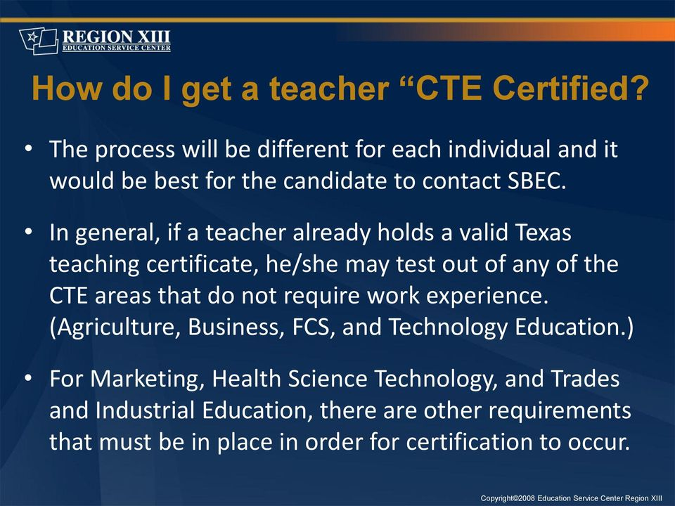 In general, if a teacher already holds a valid Texas teaching certificate, he/she may test out of any of the CTE areas that do not