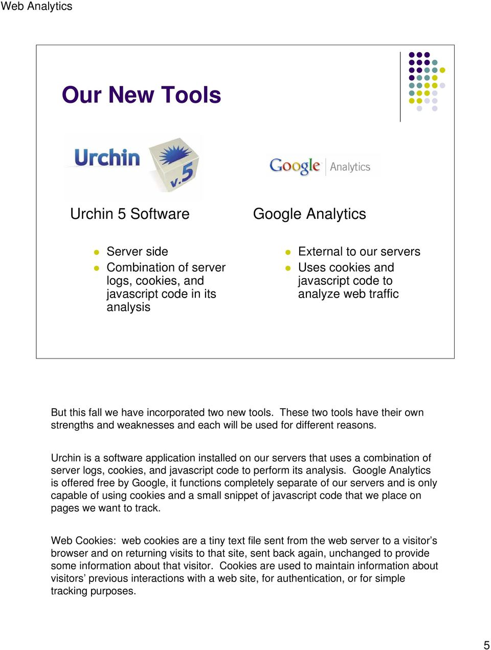 Urchin is a software application installed on our servers that uses a combination of server logs, cookies, and javascript code to perform its analysis.