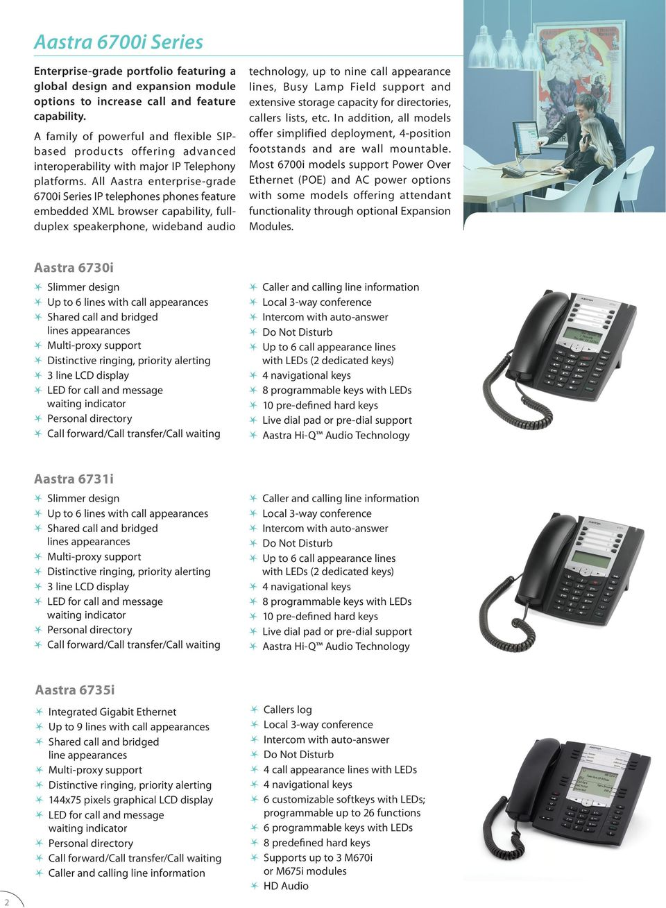 All Aastra enterprise-grade 6700i Series IP telephones phones feature embedded XML browser capability, fullduplex speakerphone, wideband audio technology, up to nine call appearance lines, Busy Lamp