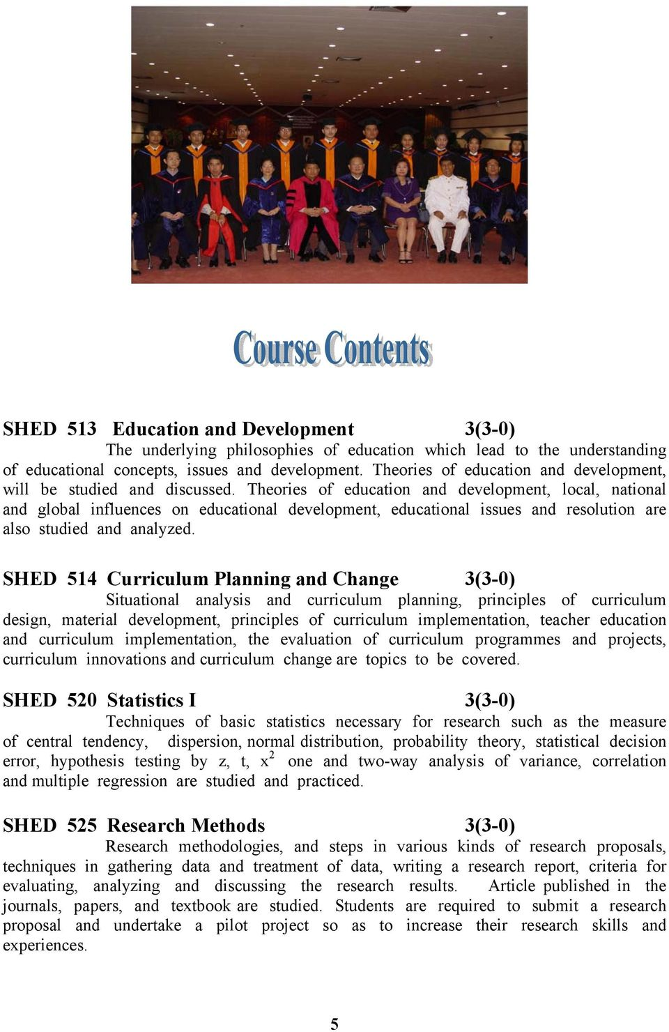 Theories of education and development, local, national and global influences on educational development, educational issues and resolution are also studied and analyzed.